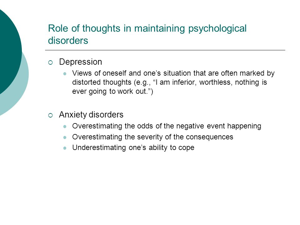 Role of thoughts in maintaining psychological disorders Depression Views of oneself and ones situation that are often marked by distorted thoughts (e.g., I am inferior, worthless, nothing is ever going to work out.) Anxiety disorders Overestimating the odds of the negative event happening Overestimating the severity of the consequences Underestimating ones ability to cope