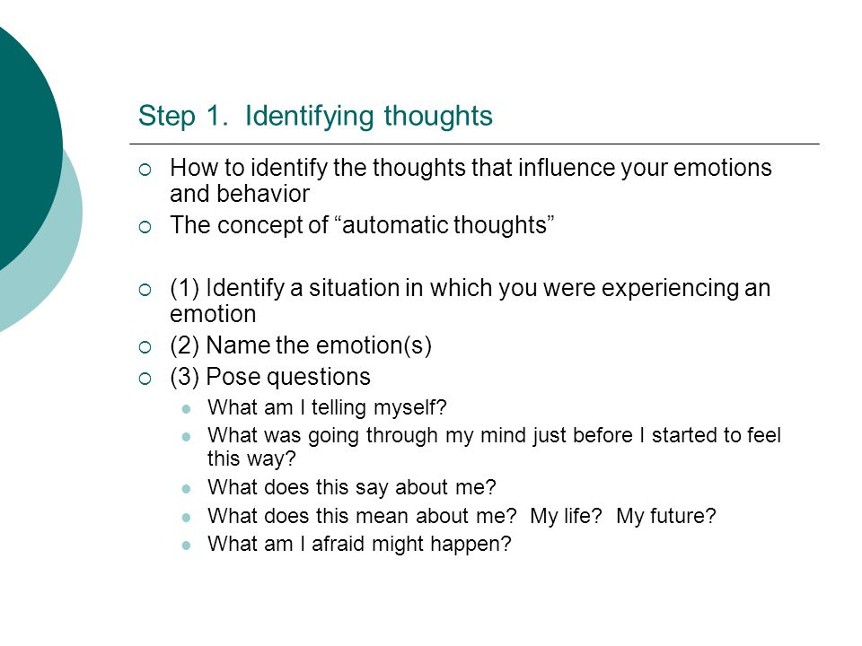 Step 1. Identifying thoughts How to identify the thoughts that influence your emotions and behavior The concept of automatic thoughts (1) Identify a s