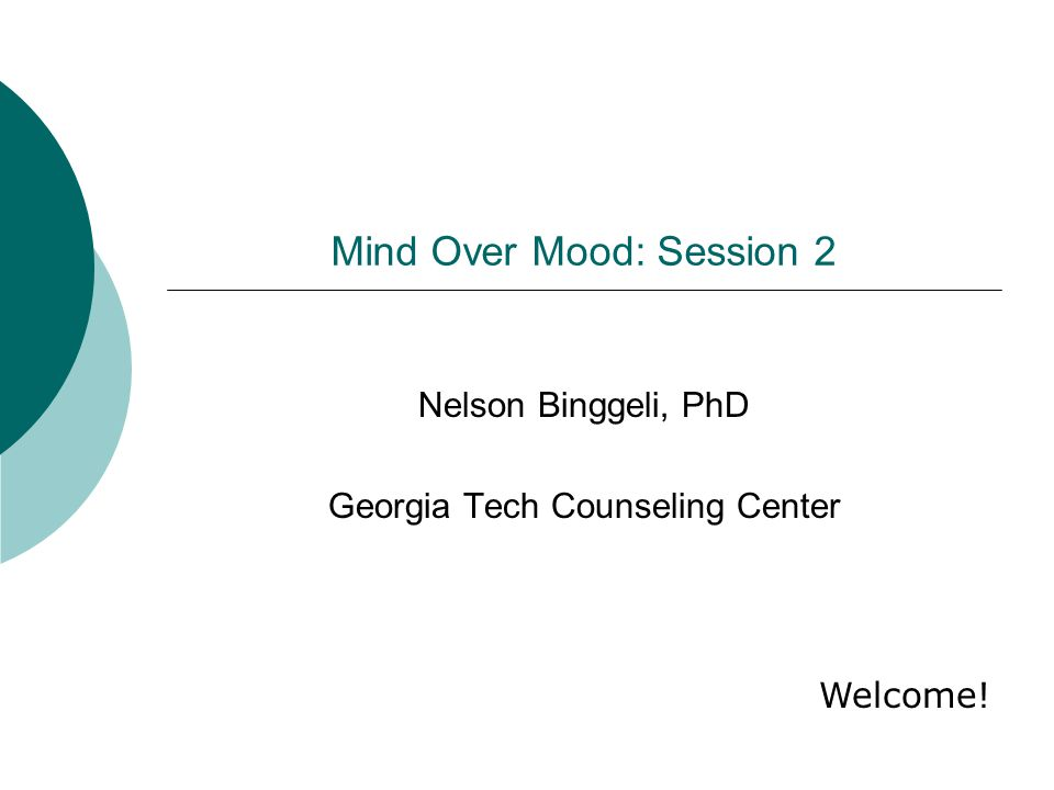 Mind Over Mood: Session 2 Nelson Binggeli, PhD Georgia Tech Counseling Center Welcome!