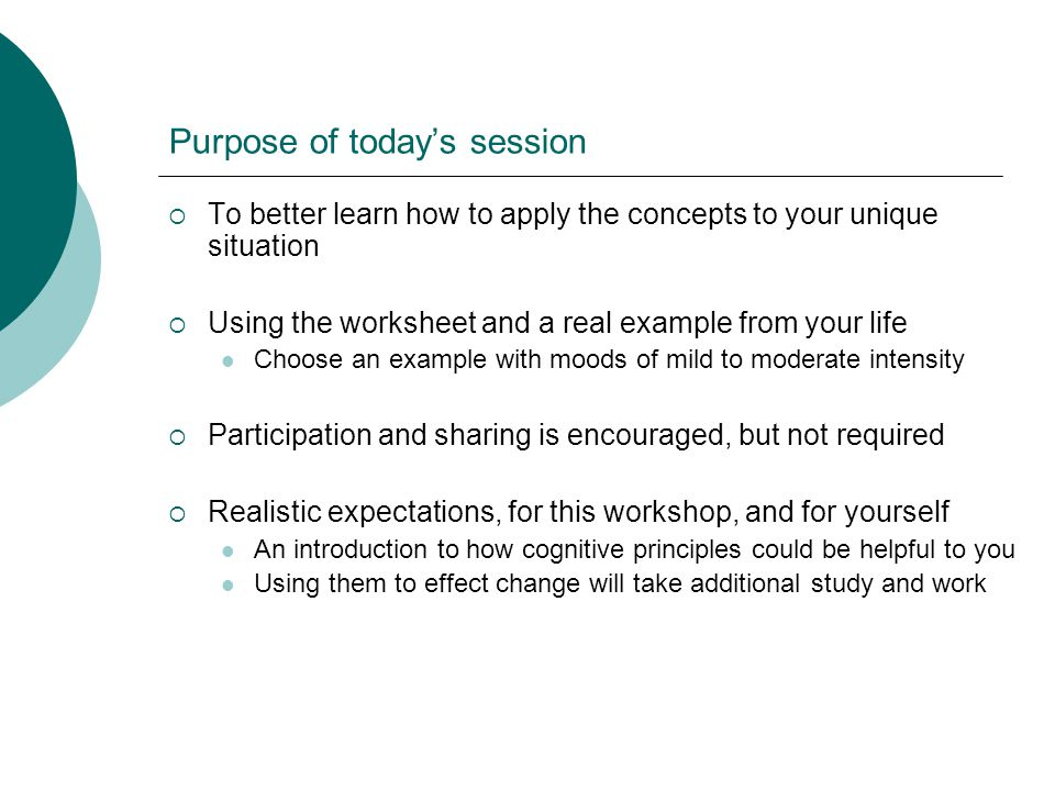 Purpose of todays session To better learn how to apply the concepts to your unique situation Using the worksheet and a real example from your life Choose an example with moods of mild to moderate intensity Participation and sharing is encouraged, but not required Realistic expectations, for this workshop, and for yourself An introduction to how cognitive principles could be helpful to you Using them to effect change will take additional study and work