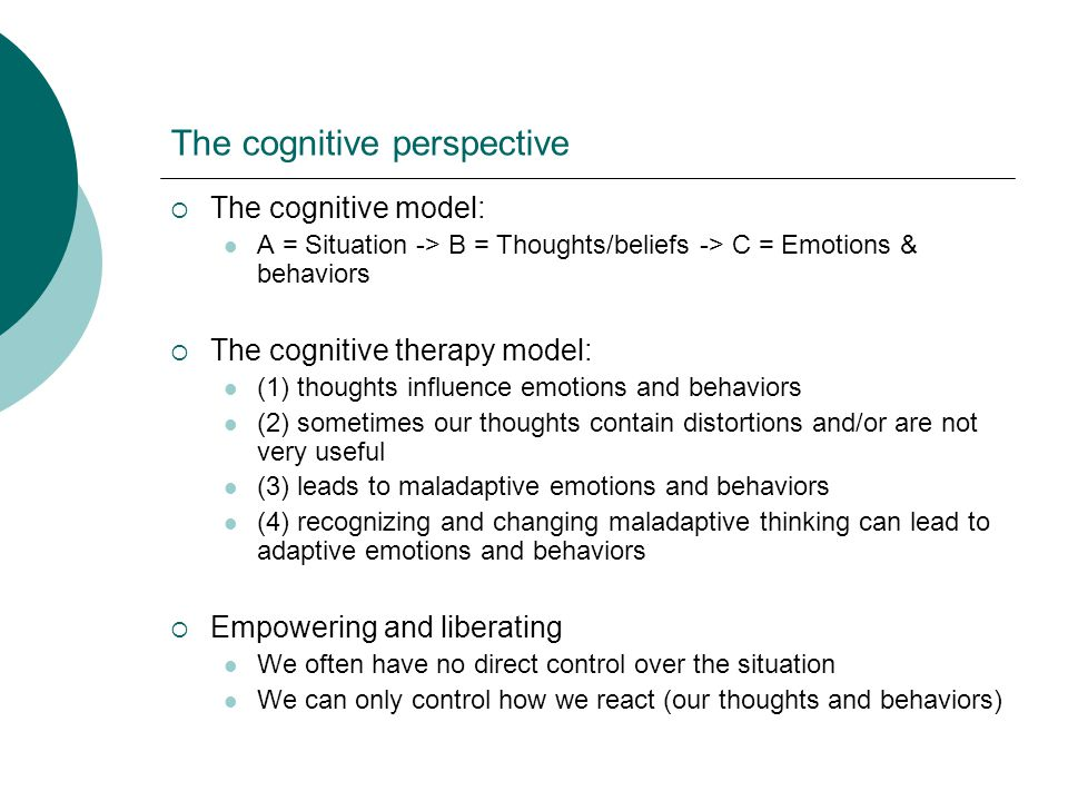 The cognitive perspective The cognitive model: A = Situation -> B = Thoughts/beliefs -> C = Emotions & behaviors The cognitive therapy model: (1) thoughts influence emotions and behaviors (2) sometimes our thoughts contain distortions and/or are not very useful (3) leads to maladaptive emotions and behaviors (4) recognizing and changing maladaptive thinking can lead to adaptive emotions and behaviors Empowering and liberating We often have no direct control over the situation We can only control how we react (our thoughts and behaviors)