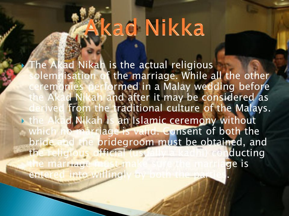 The Akad Nikah is the actual religious solemnisation of the marriage. While all the other ceremonies performed in a Malay wedding before the Akad Nika