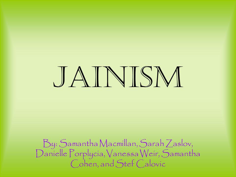 Jainism By: Samantha Macmillan, Sarah Zaslov, Danielle Porplycia, Vanessa Weir, Samantha Cohen, and Stef Calovic