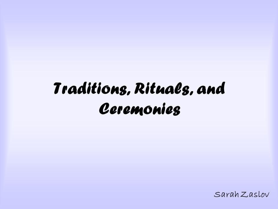 Traditions, Rituals, and Ceremonies Sarah Zaslov