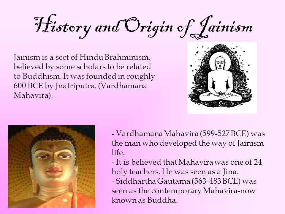 History and Origin of Jainism Jainism is a sect of Hindu Brahminism, believed by some scholars to be related to Buddhism. It was founded in roughly 60
