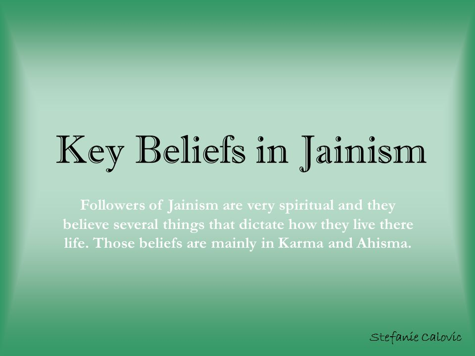 Key Beliefs in Jainism Stefanie Calovic Followers of Jainism are very spiritual and they believe several things that dictate how they live there life.