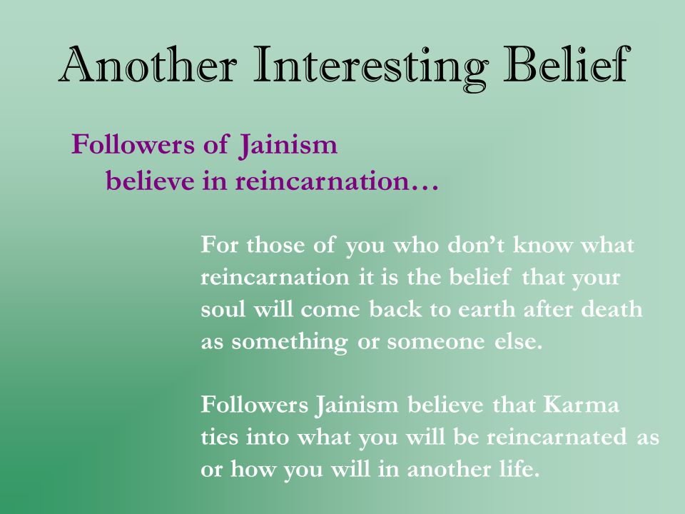 Another Interesting Belief Followers of Jainism believe in reincarnation… For those of you who dont know what reincarnation it is the belief that your