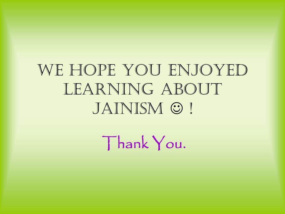 We hope you enjoyed learning about Jainism ! Thank You.