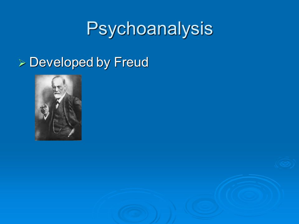 Psychoanalysis Developed by Freud Developed by Freud