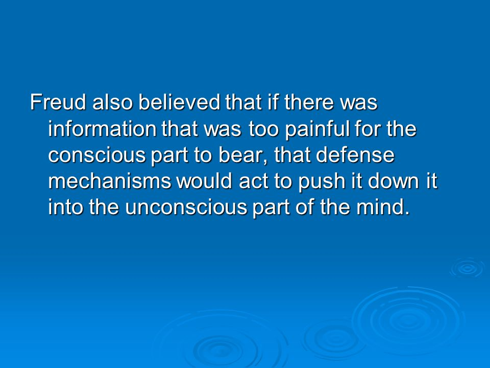 Freud also believed that if there was information that was too painful for the conscious part to bear, that defense mechanisms would act to push it do