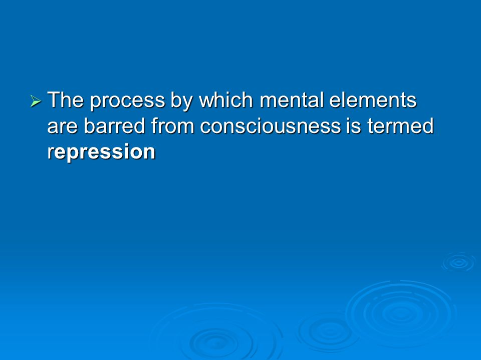 The process by which mental elements are barred from consciousness is termed repression The process by which mental elements are barred from conscious