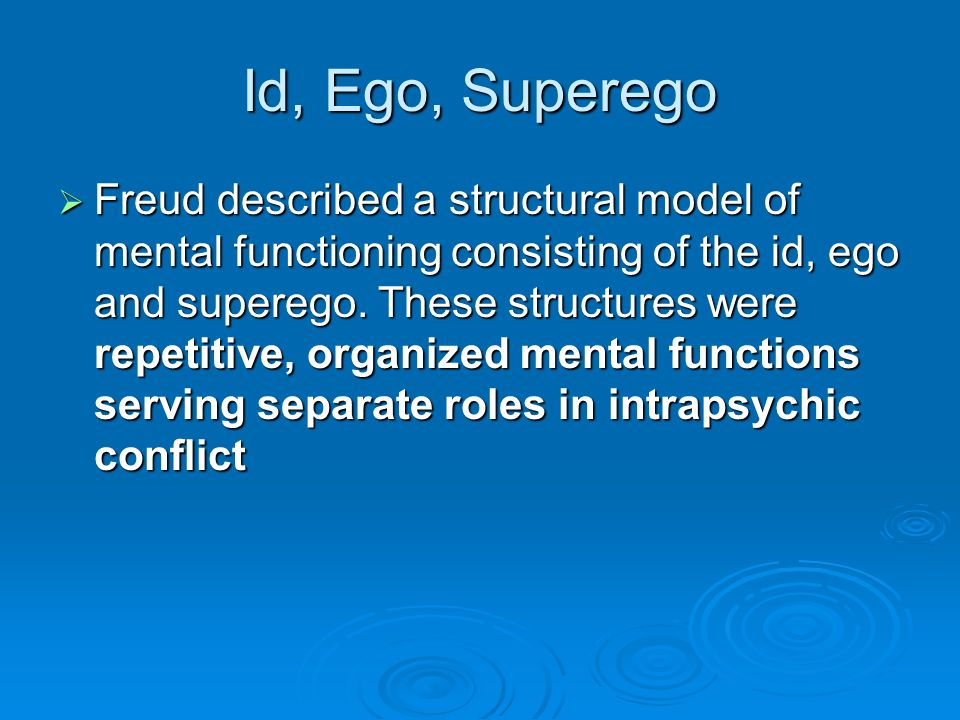 Id, Ego, Superego Freud described a structural model of mental functioning consisting of the id, ego and superego. These structures were repetitive, o