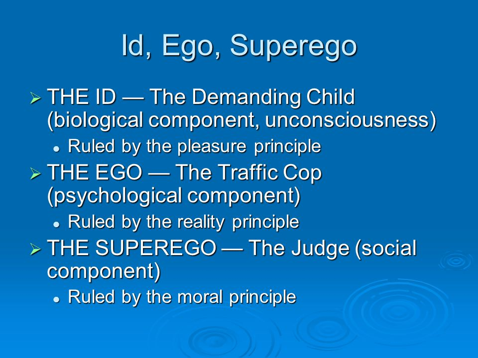 Id, Ego, Superego THE ID The Demanding Child (biological component, unconsciousness) THE ID The Demanding Child (biological component, unconsciousness