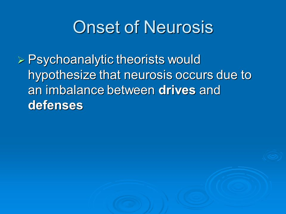 Onset of Neurosis Psychoanalytic theorists would hypothesize that neurosis occurs due to an imbalance between drives and defenses Psychoanalytic theor