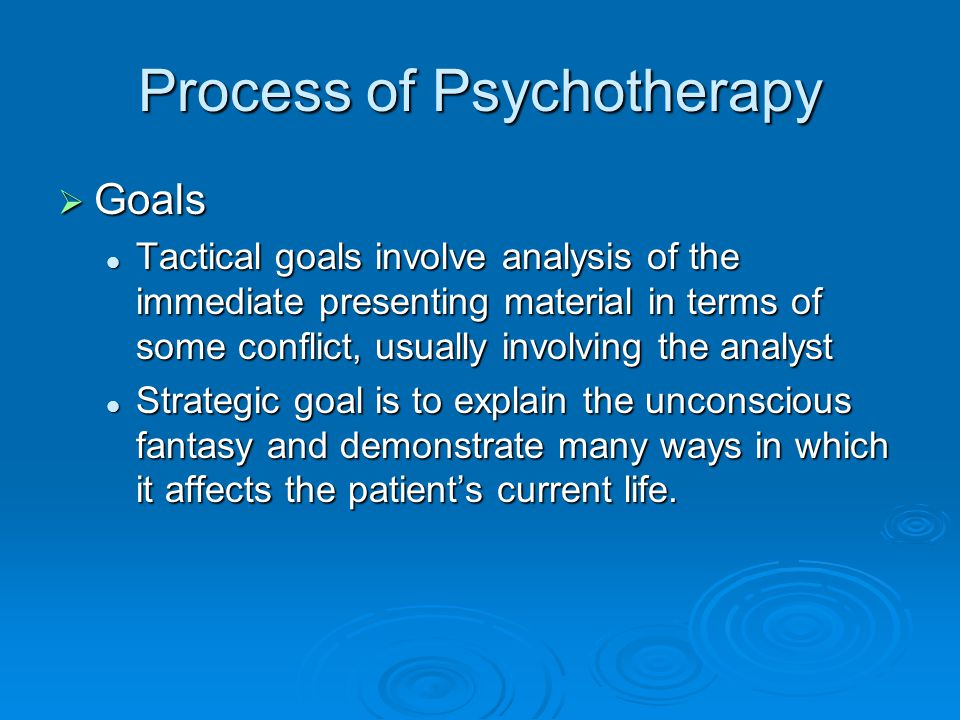 Process of Psychotherapy Goals Goals Tactical goals involve analysis of the immediate presenting material in terms of some conflict, usually involving