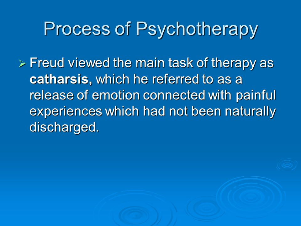 Process of Psychotherapy Freud viewed the main task of therapy as catharsis, which he referred to as a release of emotion connected with painful exper