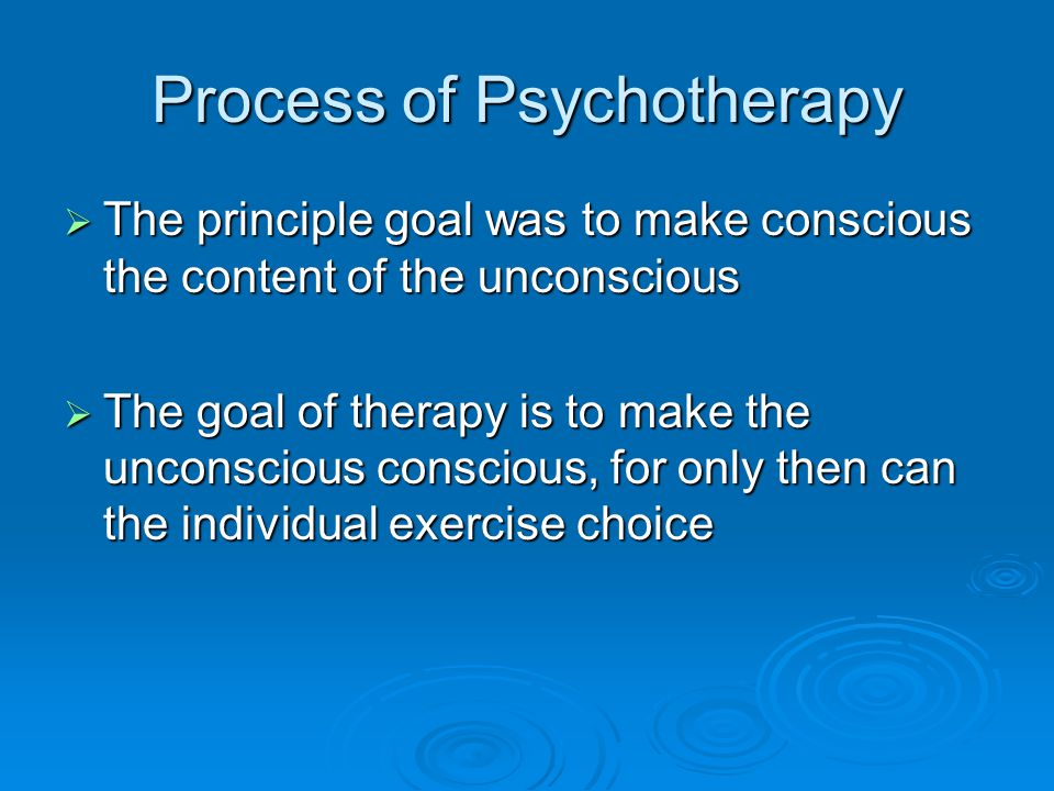 Process of Psychotherapy The principle goal was to make conscious the content of the unconscious The principle goal was to make conscious the content