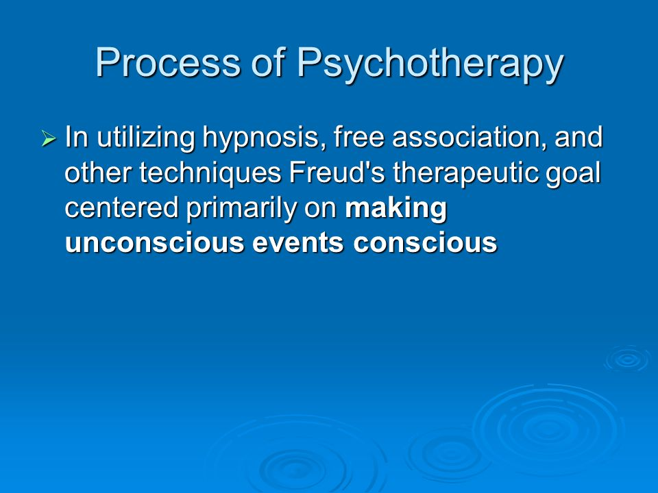 Process of Psychotherapy In utilizing hypnosis, free association, and other techniques Freud's therapeutic goal centered primarily on making unconscio