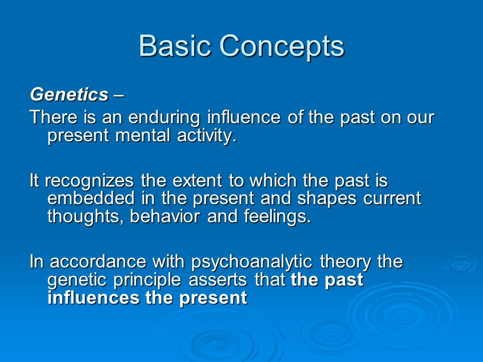 Basic Concepts Genetics – There is an enduring influence of the past on our present mental activity. It recognizes the extent to which the past is emb