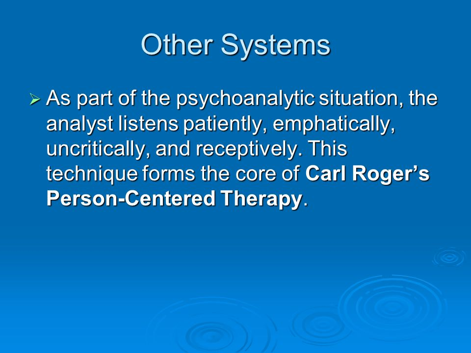 Other Systems As part of the psychoanalytic situation, the analyst listens patiently, emphatically, uncritically, and receptively. This technique form