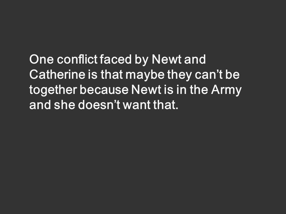 One conflict faced by Newt and Catherine is that maybe they cant be together because Newt is in the Army and she doesnt want that.