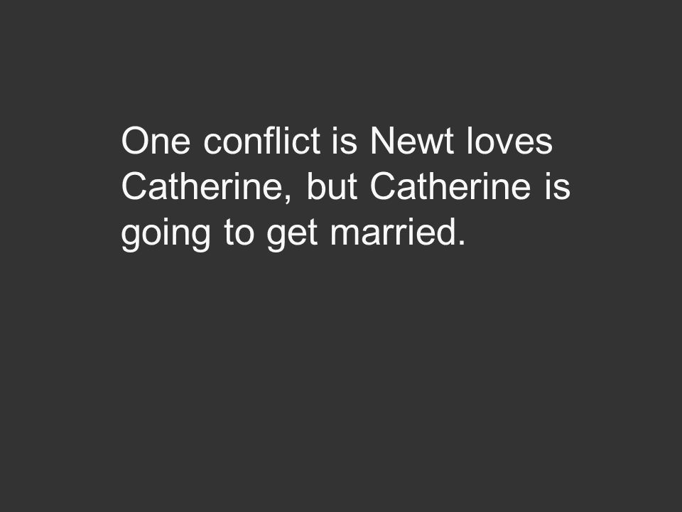 One conflict is Newt loves Catherine, but Catherine is going to get married.