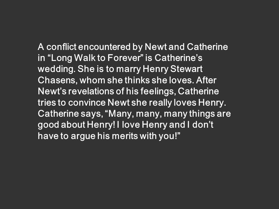 A conflict encountered by Newt and Catherine in Long Walk to Forever is Catherines wedding.