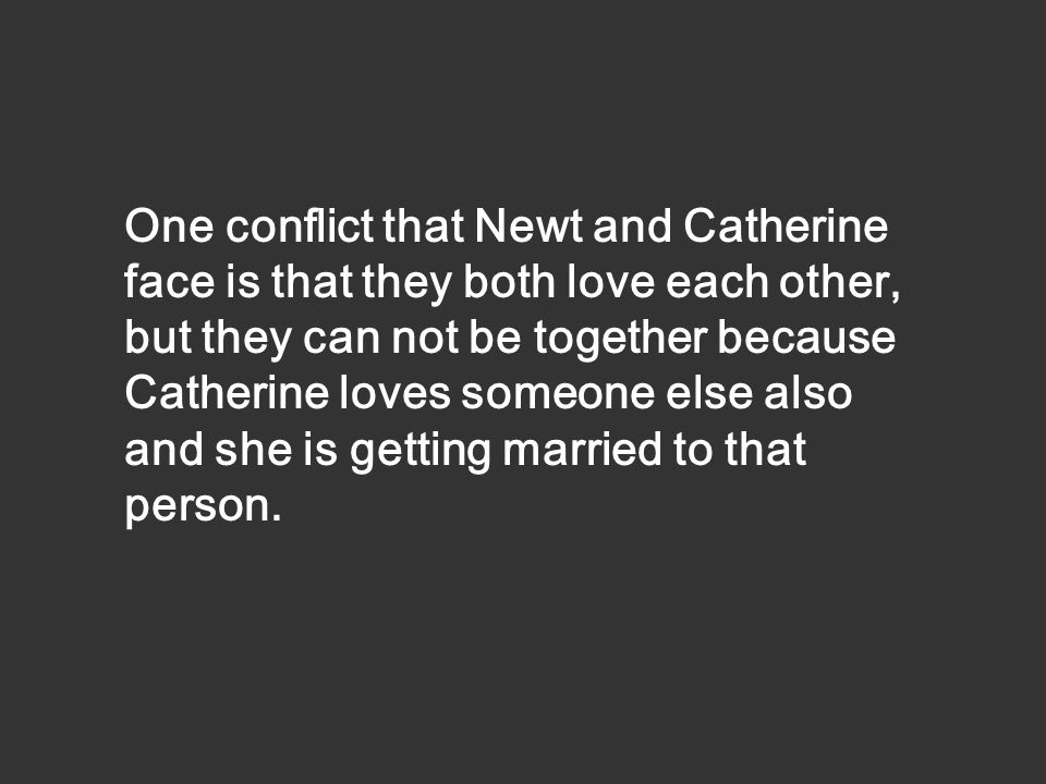 One conflict that Newt and Catherine face is that they both love each other, but they can not be together because Catherine loves someone else also and she is getting married to that person.