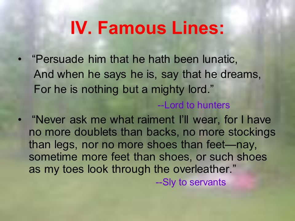 IV. Famous Lines: Persuade him that he hath been lunatic, And when he says he is, say that he dreams, For he is nothing but a mighty lord. --Lord to h