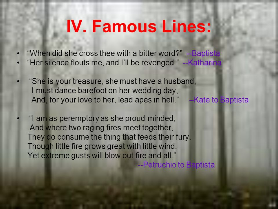 IV. Famous Lines: When did she cross thee with a bitter word? --Baptista Her silence flouts me, and Ill be revenged. --Katharina She is your treasure,
