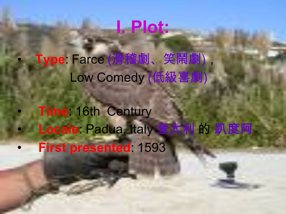 I. Plot: Type: Farce ( ) Low Comedy ( ) Time: 16th Century Locale: Padua, Italy First presented: 1593