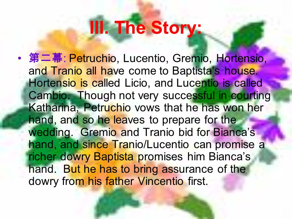 III. The Story: : Petruchio, Lucentio, Gremio, Hortensio, and Tranio all have come to Baptistas house. Hortensio is called Licio, and Lucentio is call