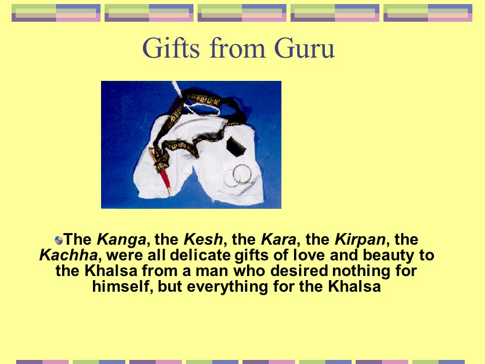 Gifts from Guru The Kanga, the Kesh, the Kara, the Kirpan, the Kachha, were all delicate gifts of love and beauty to the Khalsa from a man who desired nothing for himself, but everything for the Khalsa
