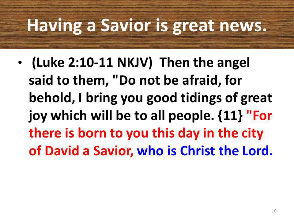 Having a Savior is great news. (Luke 2:10-11 NKJV) Then the angel said to them,