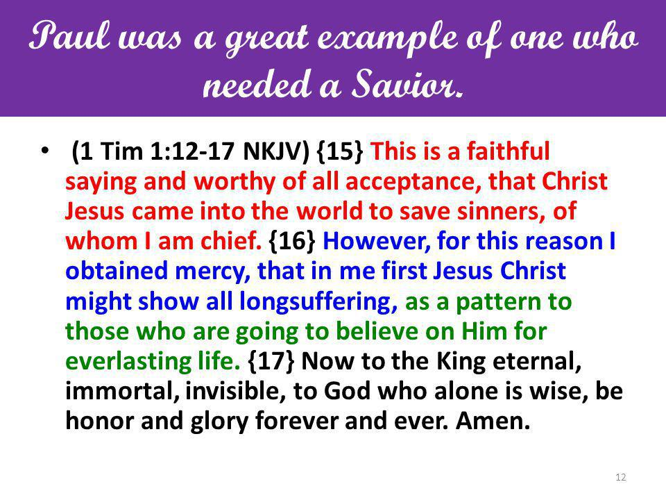 Paul was a great example of one who needed a Savior. (1 Tim 1:12-17 NKJV) {15} This is a faithful saying and worthy of all acceptance, that Christ Jes