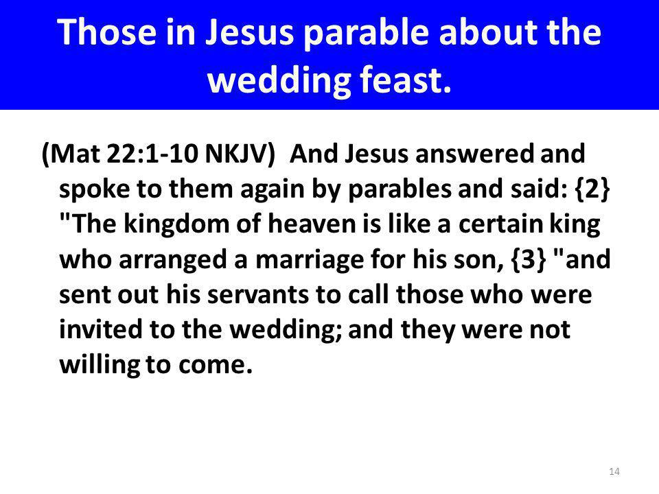 Those in Jesus parable about the wedding feast. (Mat 22:1-10 NKJV) And Jesus answered and spoke to them again by parables and said: {2}