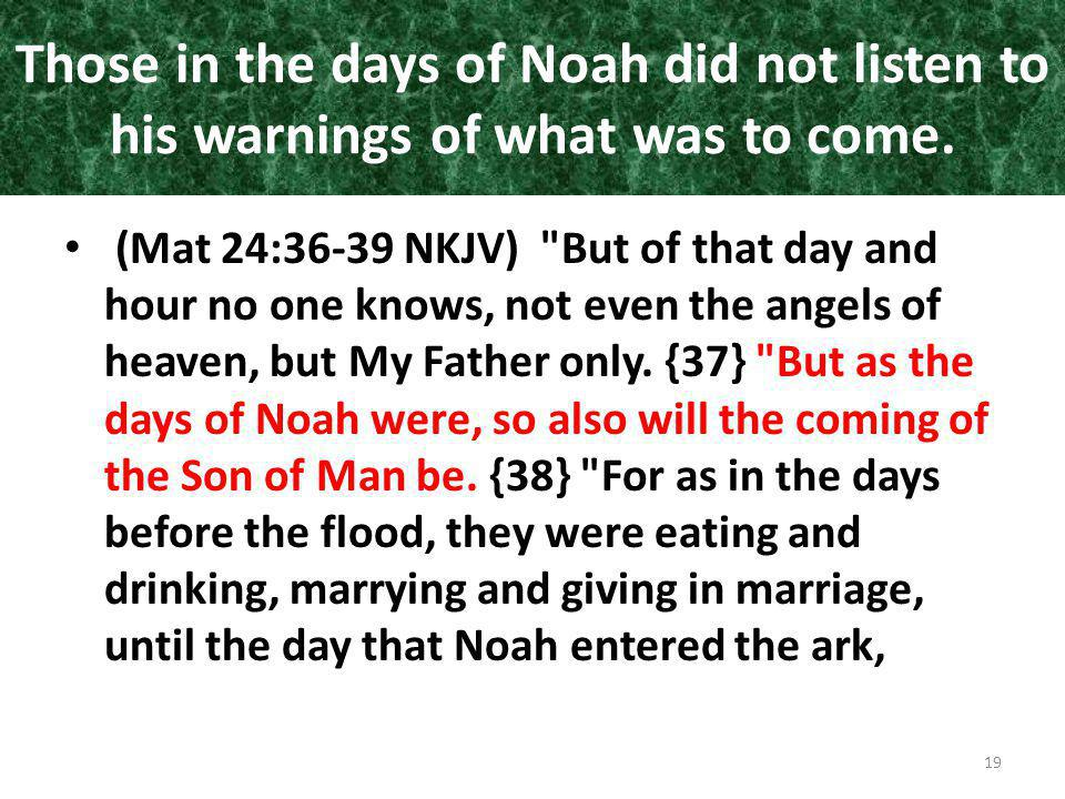 Those in the days of Noah did not listen to his warnings of what was to come. (Mat 24:36-39 NKJV)