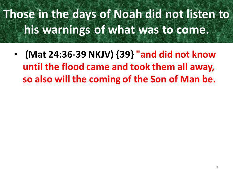 Those in the days of Noah did not listen to his warnings of what was to come. (Mat 24:36-39 NKJV) {39}