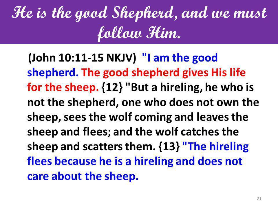 He is the good Shepherd, and we must follow Him. (John 10:11-15 NKJV) I am the good shepherd.
