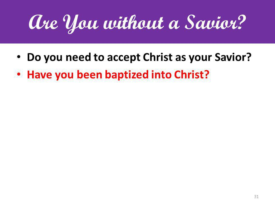 Are You without a Savior? Do you need to accept Christ as your Savior? Have you been baptized into Christ? 31