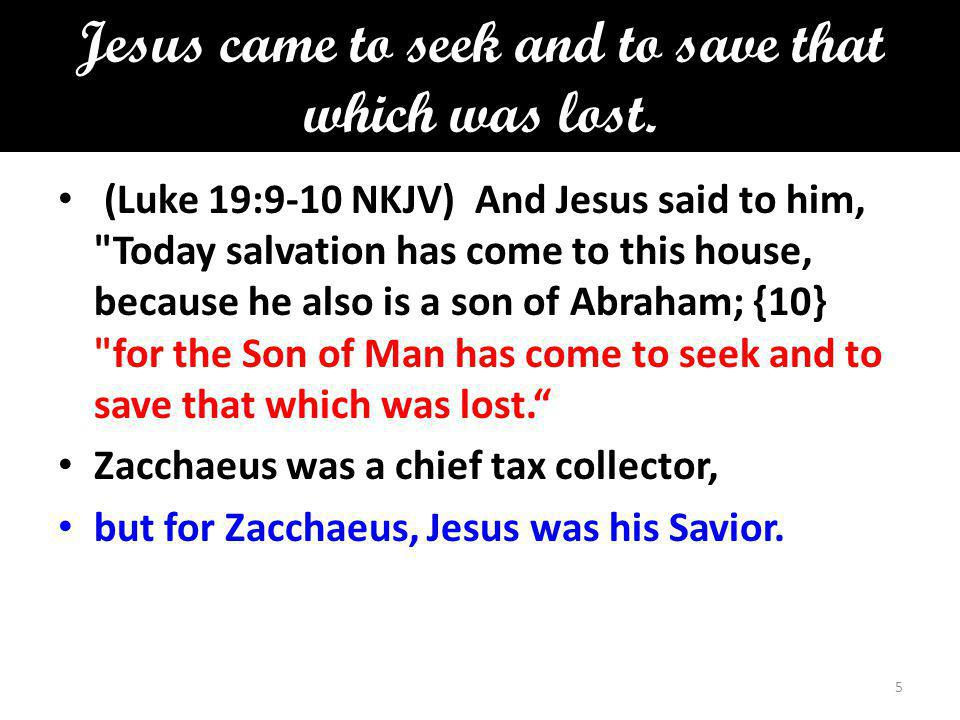 Jesus came to seek and to save that which was lost. (Luke 19:9-10 NKJV) And Jesus said to him,
