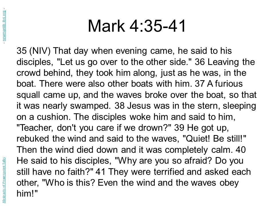 Mark 4:35-41 35 (NIV) That day when evening came, he said to his disciples, Let us go over to the other side. 36 Leaving the crowd behind, they took him along, just as he was, in the boat.