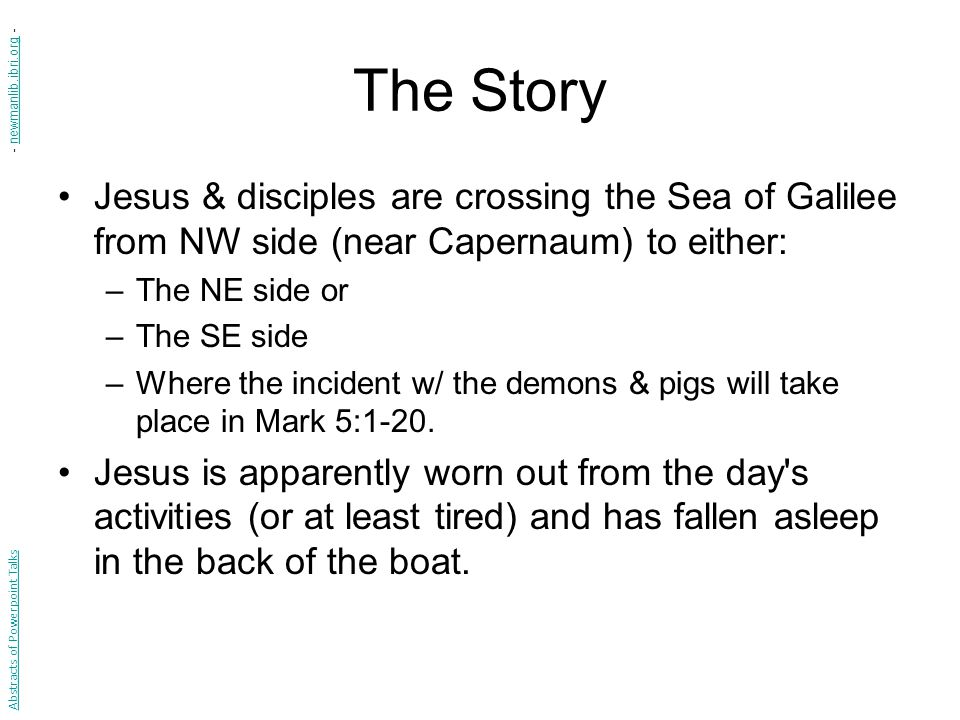The Story Jesus & disciples are crossing the Sea of Galilee from NW side (near Capernaum) to either: –The NE side or –The SE side –Where the incident w/ the demons & pigs will take place in Mark 5:1-20.