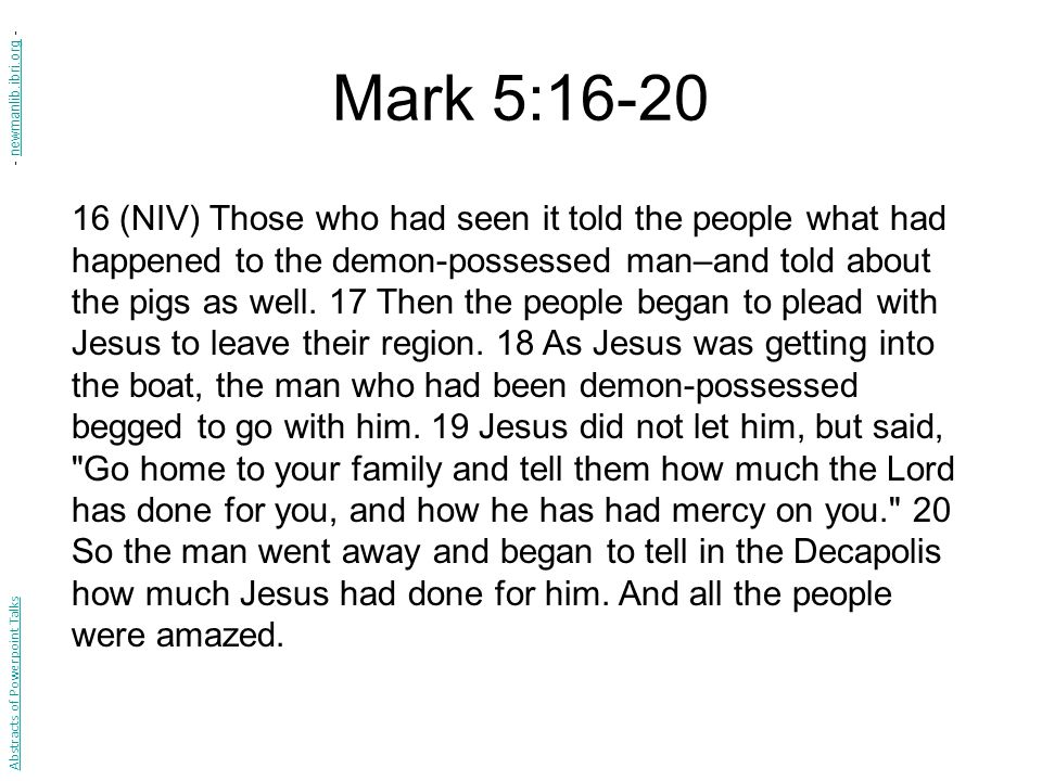 Mark 5:16-20 16 (NIV) Those who had seen it told the people what had happened to the demon-possessed man–and told about the pigs as well. 17 Then the
