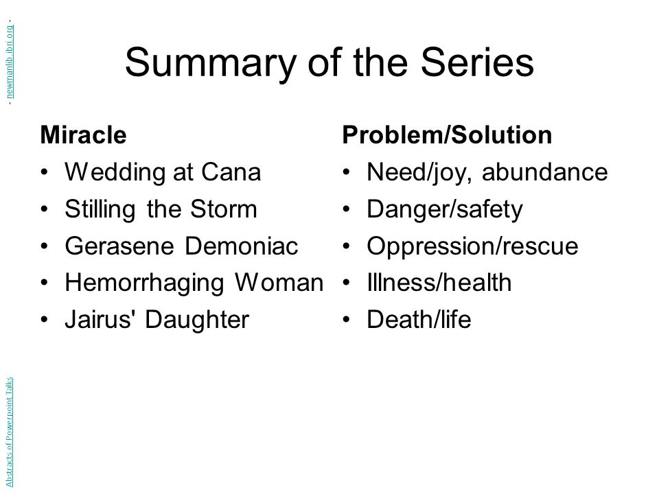 Summary of the Series Miracle Wedding at Cana Stilling the Storm Gerasene Demoniac Hemorrhaging Woman Jairus Daughter Problem/Solution Need/joy, abundance Danger/safety Oppression/rescue Illness/health Death/life Abstracts of Powerpoint Talks - newmanlib.ibri.org -newmanlib.ibri.org