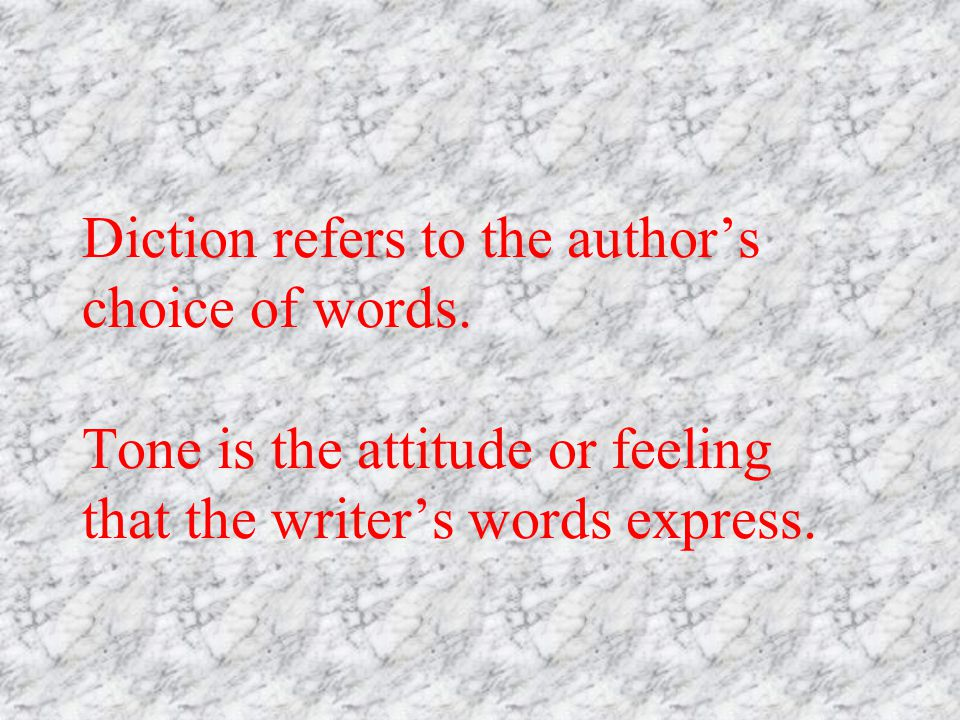 Diction refers to the authors choice of words. Tone is the attitude or feeling that the writers words express.