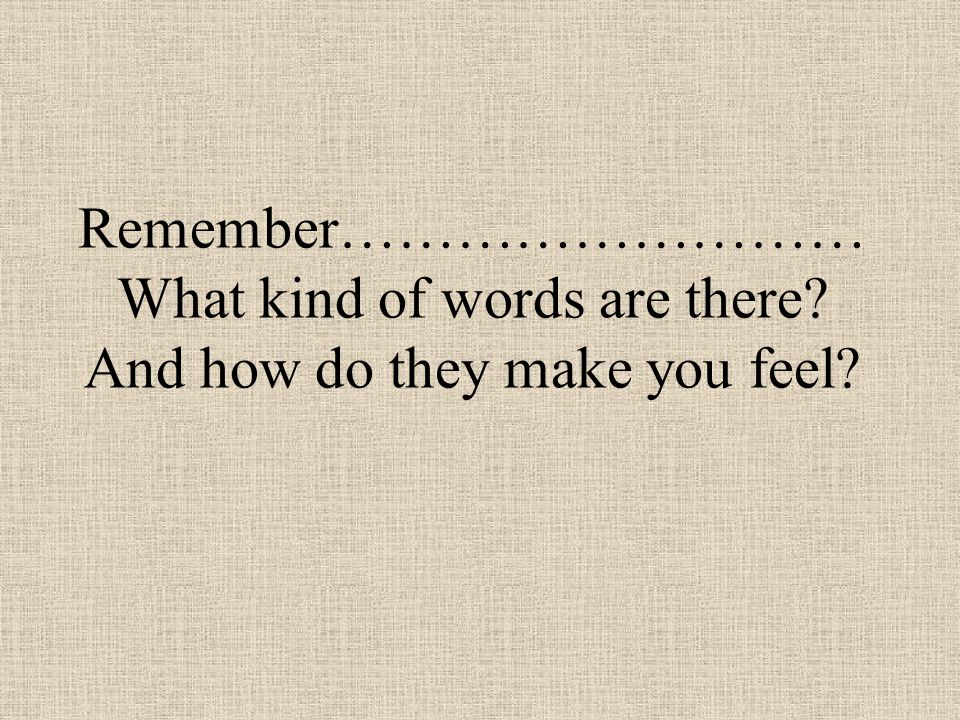 Remember……………………… What kind of words are there? And how do they make you feel?