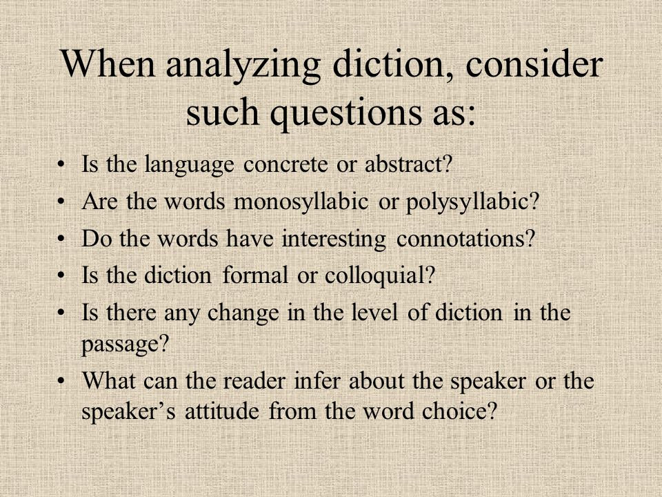 When analyzing diction, consider such questions as: Is the language concrete or abstract? Are the words monosyllabic or polysyllabic? Do the words hav