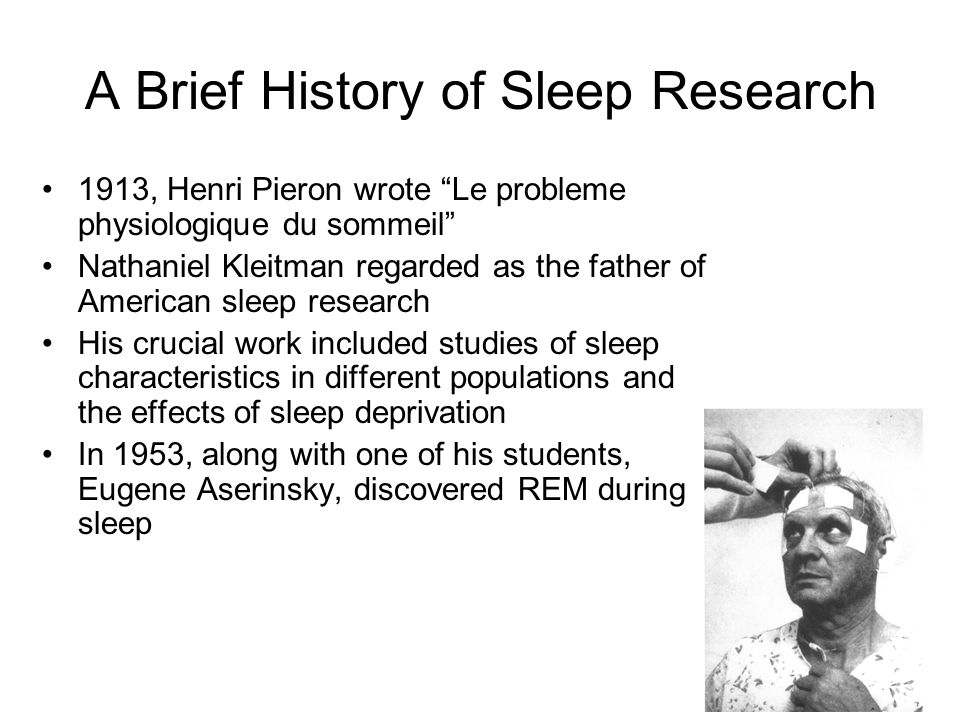 A Brief History of Sleep Research 1913, Henri Pieron wrote Le probleme physiologique du sommeil Nathaniel Kleitman regarded as the father of American sleep research His crucial work included studies of sleep characteristics in different populations and the effects of sleep deprivation In 1953, along with one of his students, Eugene Aserinsky, discovered REM during sleep