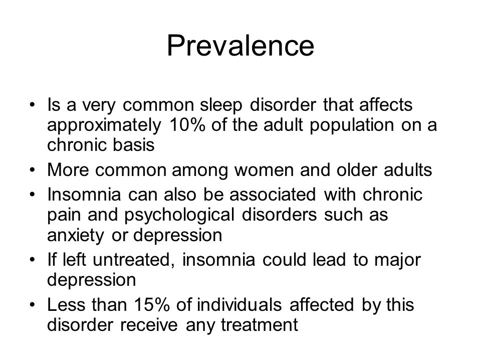 Prevalence Is a very common sleep disorder that affects approximately 10% of the adult population on a chronic basis More common among women and older adults Insomnia can also be associated with chronic pain and psychological disorders such as anxiety or depression If left untreated, insomnia could lead to major depression Less than 15% of individuals affected by this disorder receive any treatment